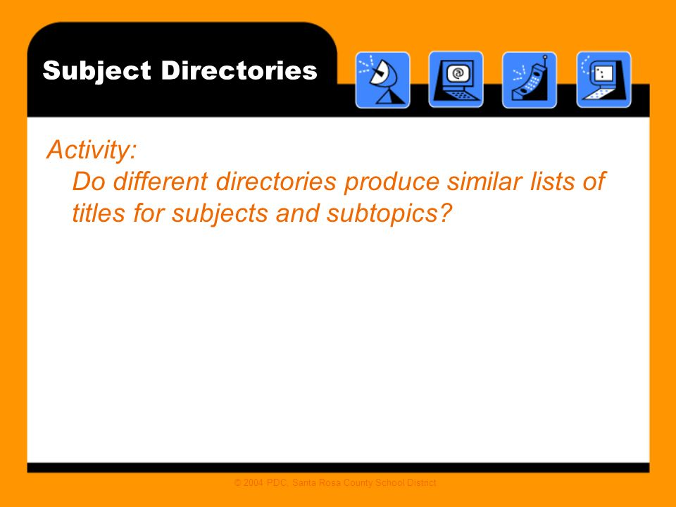 © 2004 PDC, Santa Rosa County School District Subject Directories Activity: Do different directories produce similar lists of titles for subjects and subtopics