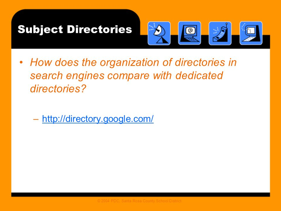 © 2004 PDC, Santa Rosa County School District Subject Directories How does the organization of directories in search engines compare with dedicated directories.