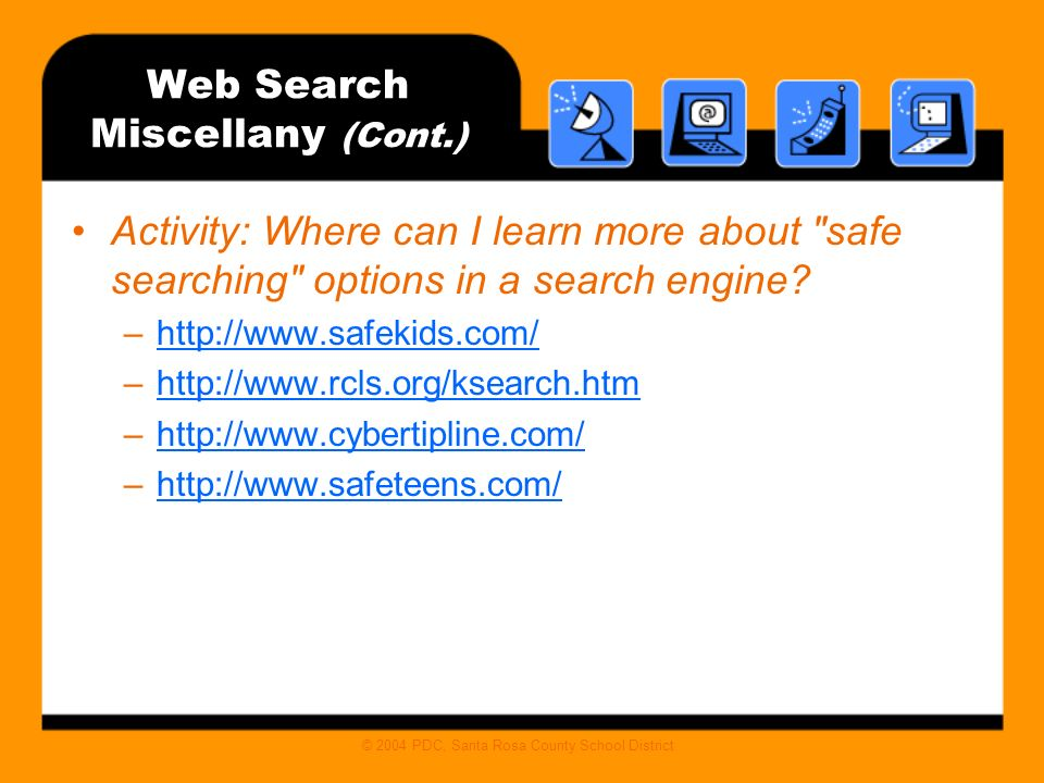 © 2004 PDC, Santa Rosa County School District Web Search Miscellany (Cont.) Activity: Where can I learn more about safe searching options in a search engine.