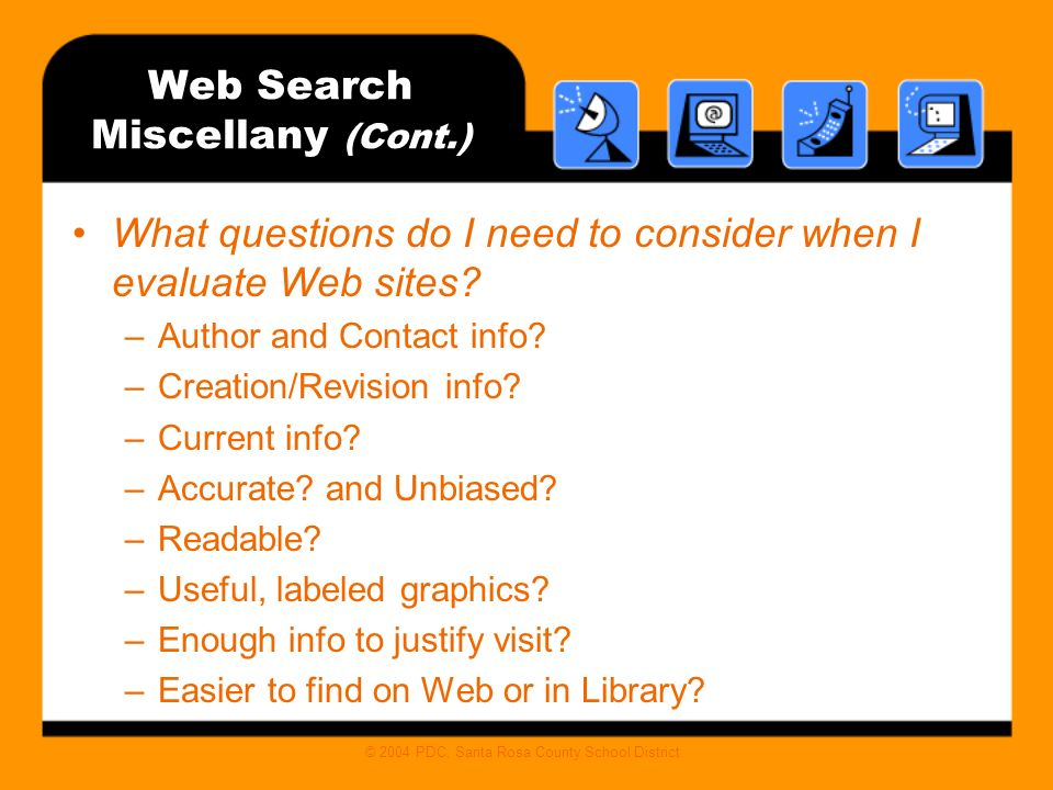 © 2004 PDC, Santa Rosa County School District Web Search Miscellany (Cont.) What questions do I need to consider when I evaluate Web sites.