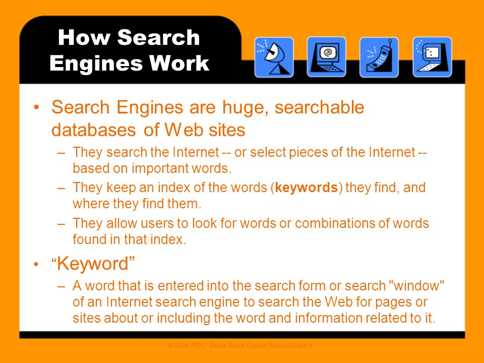 © 2004 PDC, Santa Rosa County School District How Search Engines Work Search Engines are huge, searchable databases of Web sites –They search the Internet -- or select pieces of the Internet -- based on important words.