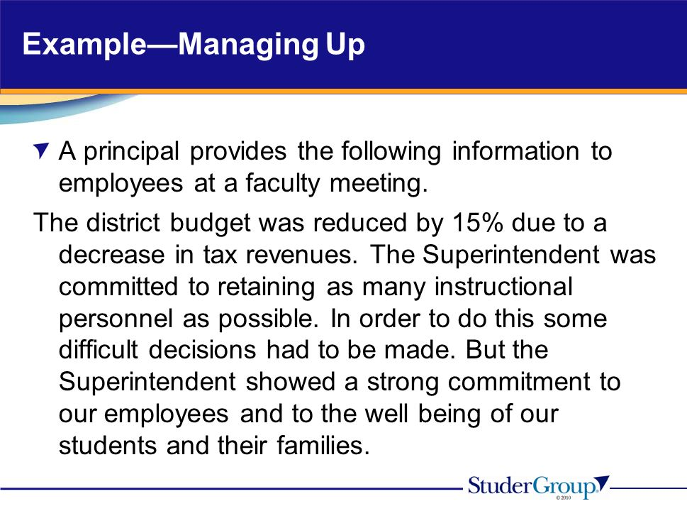 ExampleManaging Up A principal provides the following information to employees at a faculty meeting. The district budget was reduced by 15% due to a d
