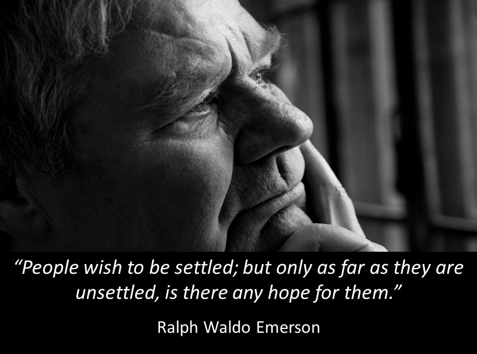 People wish to be settled; but only as far as they are unsettled, is there any hope for them. Ralph Waldo Emerson