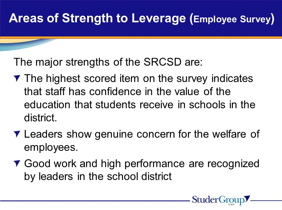 Areas of Strength to Leverage ( Employee Survey ) The major strengths of the SRCSD are: The highest scored item on the survey indicates that staff has confidence in the value of the education that students receive in schools in the district.