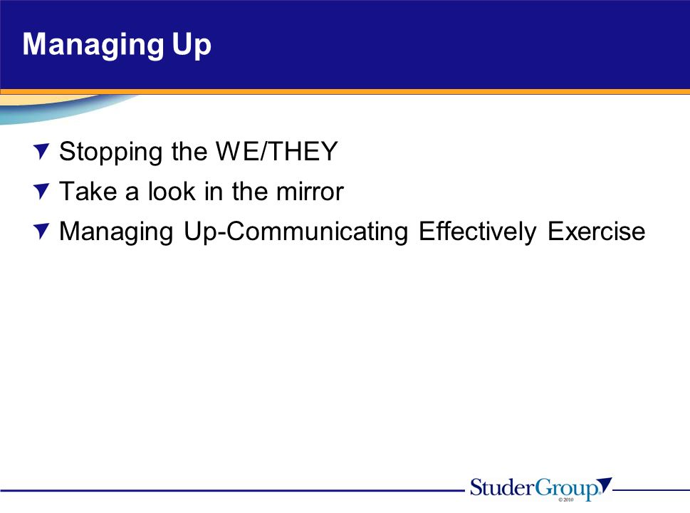 Managing Up Stopping the WE/THEY Take a look in the mirror Managing Up-Communicating Effectively Exercise