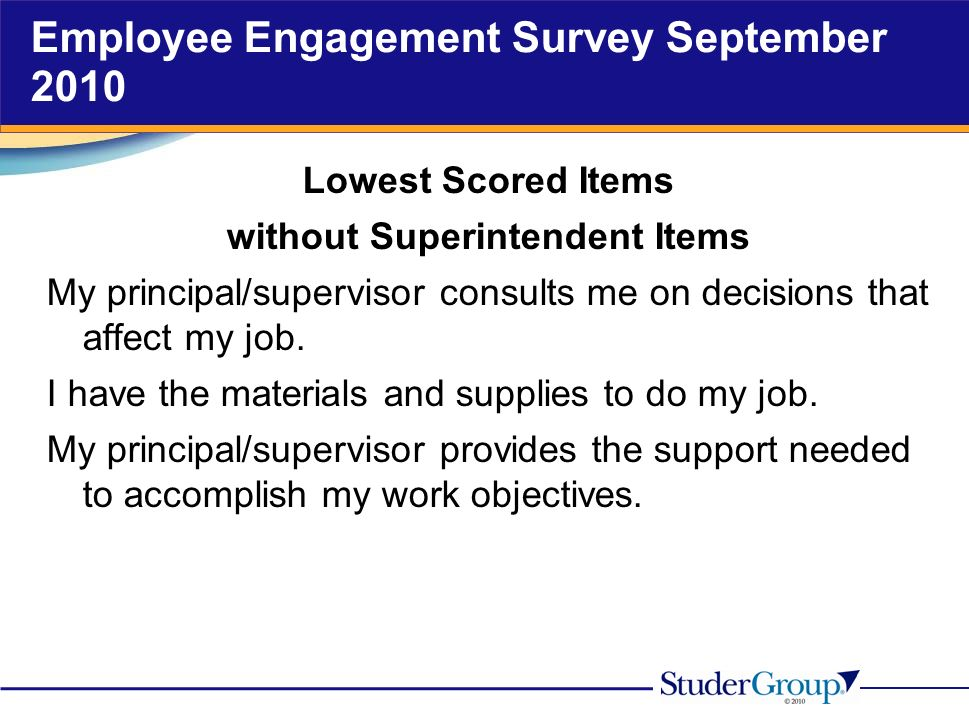 Employee Engagement Survey September 2010 Lowest Scored Items without Superintendent Items My principal/supervisor consults me on decisions that affect my job.