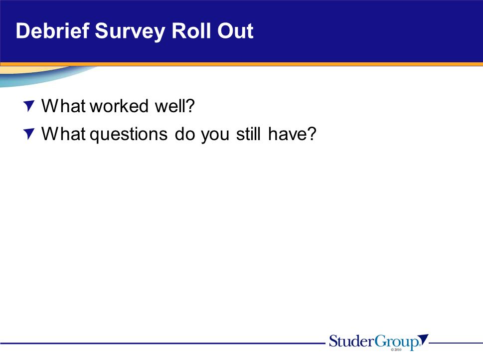 Debrief Survey Roll Out What worked well What questions do you still have