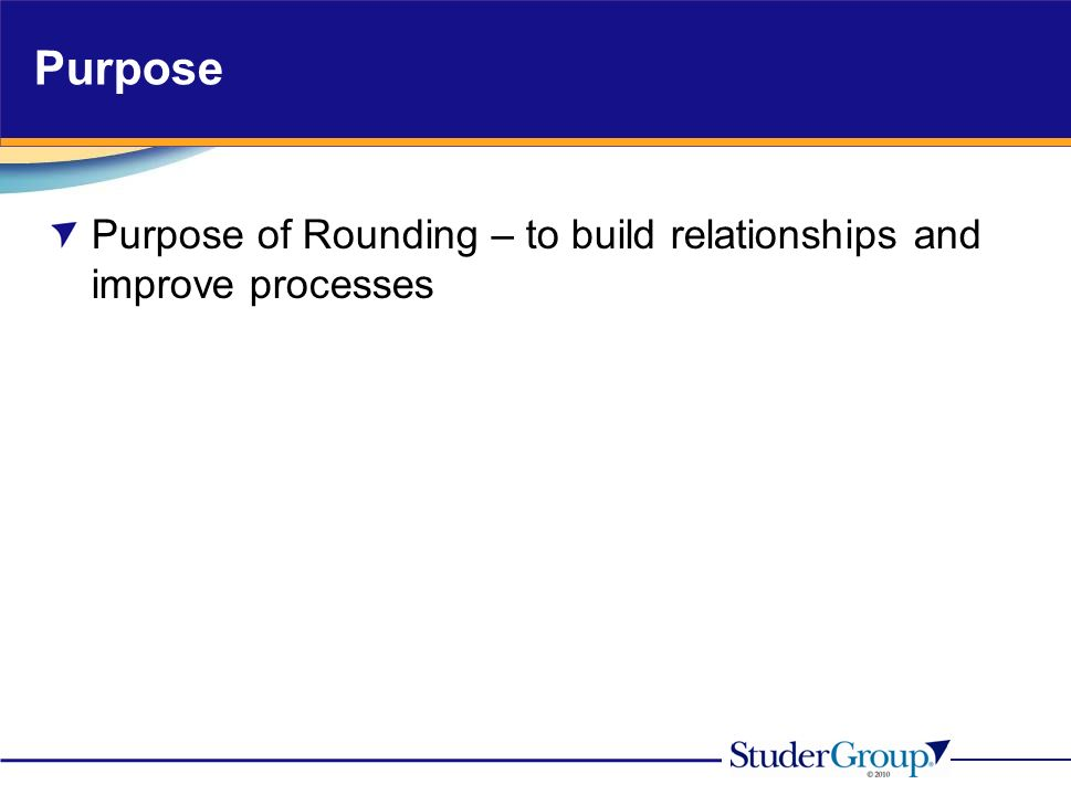 Purpose Purpose of Rounding – to build relationships and improve processes