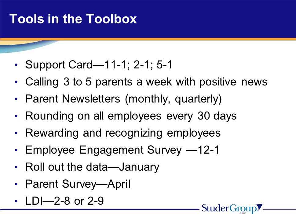 Tools in the Toolbox Support Card11-1; 2-1; 5-1 Calling 3 to 5 parents a week with positive news Parent Newsletters (monthly, quarterly) Rounding on all employees every 30 days Rewarding and recognizing employees Employee Engagement Survey 12-1 Roll out the dataJanuary Parent SurveyApril LDI2-8 or 2-9