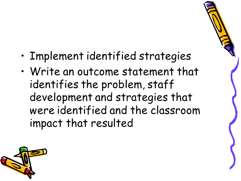Implement identified strategies Write an outcome statement that identifies the problem, staff development and strategies that were identified and the