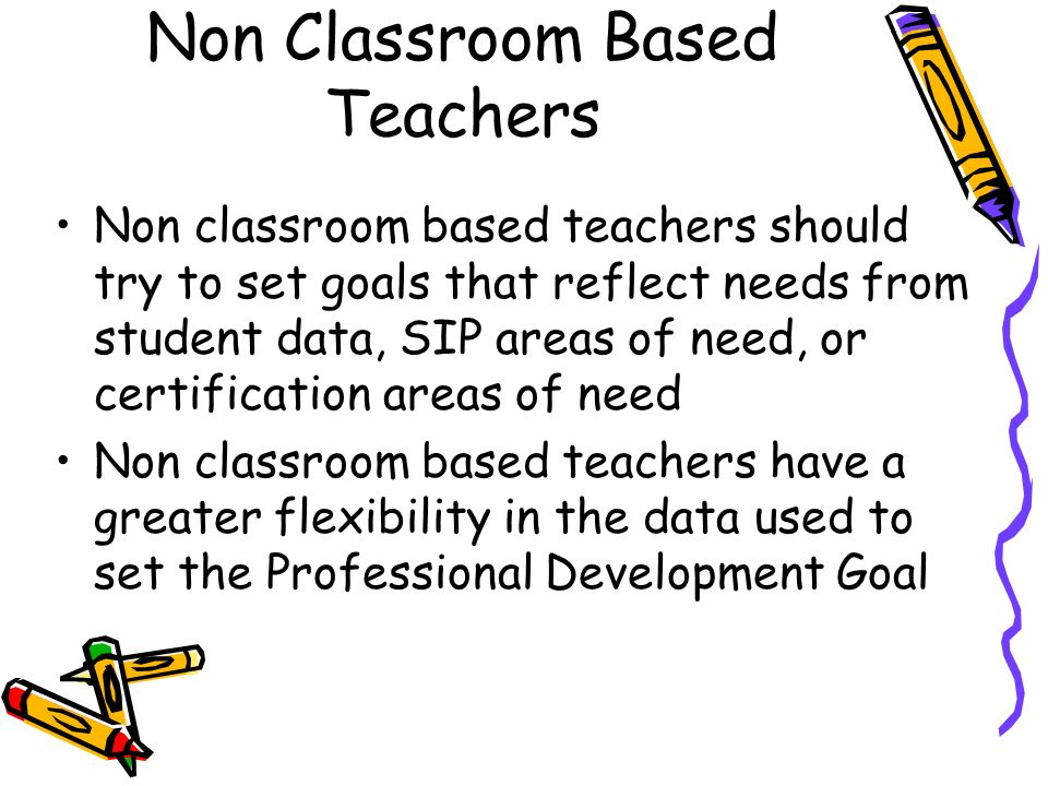 Non Classroom Based Teachers Non classroom based teachers should try to set goals that reflect needs from student data, SIP areas of need, or certification areas of need Non classroom based teachers have a greater flexibility in the data used to set the Professional Development Goal