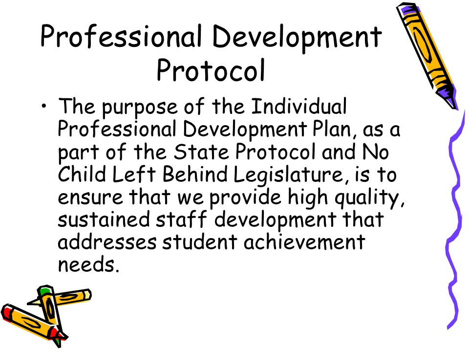 Professional Development Protocol The purpose of the Individual Professional Development Plan, as a part of the State Protocol and No Child Left Behind Legislature, is to ensure that we provide high quality, sustained staff development that addresses student achievement needs.