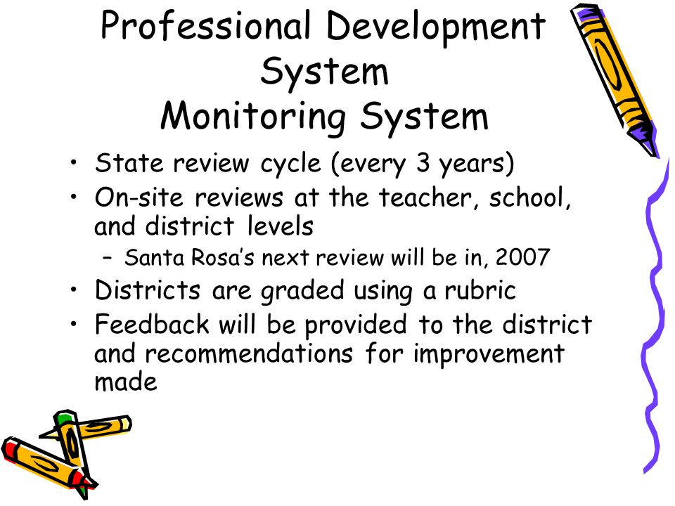 Professional Development System Monitoring System State review cycle (every 3 years) On-site reviews at the teacher, school, and district levels –Sant