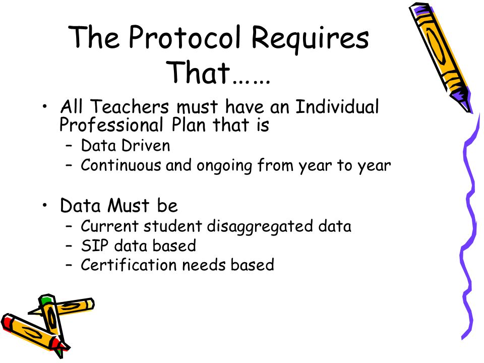 The Protocol Requires That…… All Teachers must have an Individual Professional Plan that is –Data Driven –Continuous and ongoing from year to year Data Must be –Current student disaggregated data –SIP data based –Certification needs based