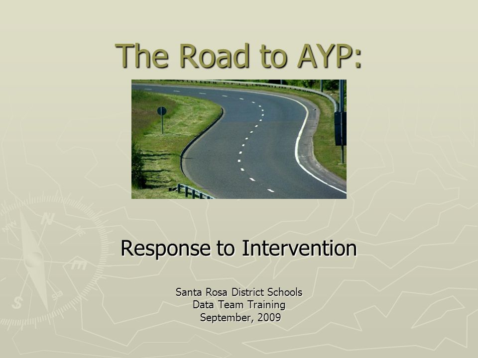 The Road to AYP: Response to Intervention Santa Rosa District Schools Data Team Training September, 2009 September, 2009
