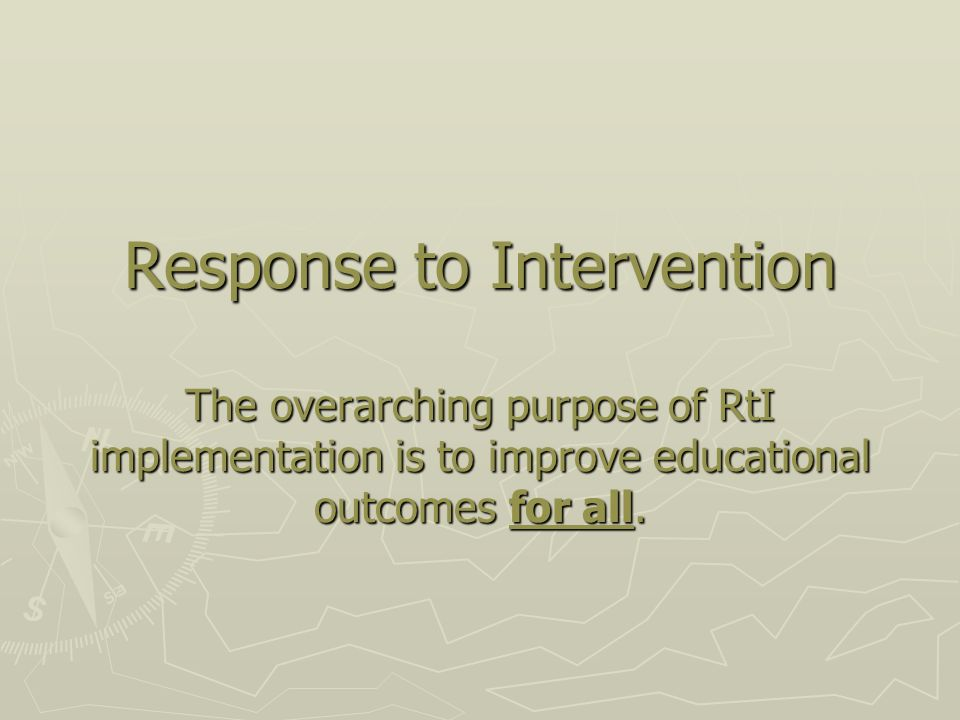 Response to Intervention The overarching purpose of RtI implementation is to improve educational outcomes for all.