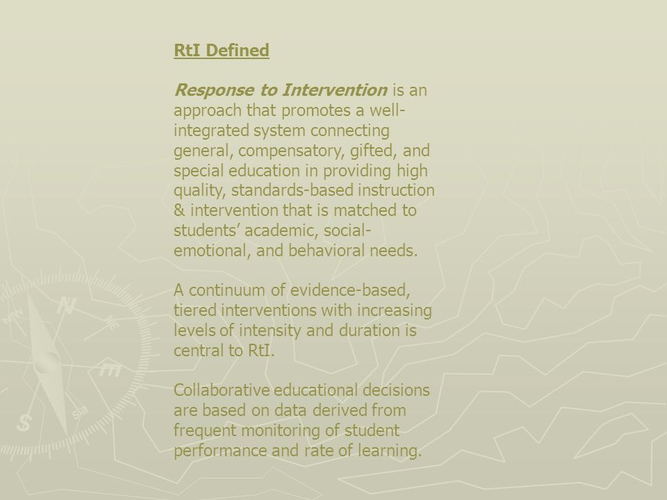 RtI Defined Response to Intervention is an approach that promotes a well- integrated system connecting general, compensatory, gifted, and special education in providing high quality, standards-based instruction & intervention that is matched to students academic, social- emotional, and behavioral needs.