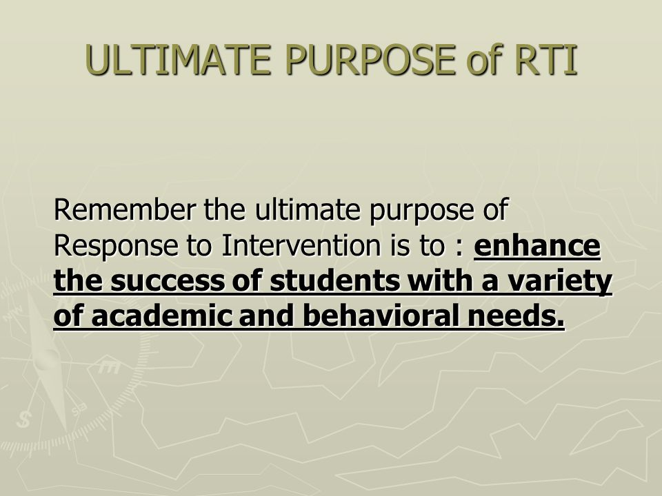 ULTIMATE PURPOSE of RTI Remember the ultimate purpose of Response to Intervention is to : enhance the success of students with a variety of academic and behavioral needs.