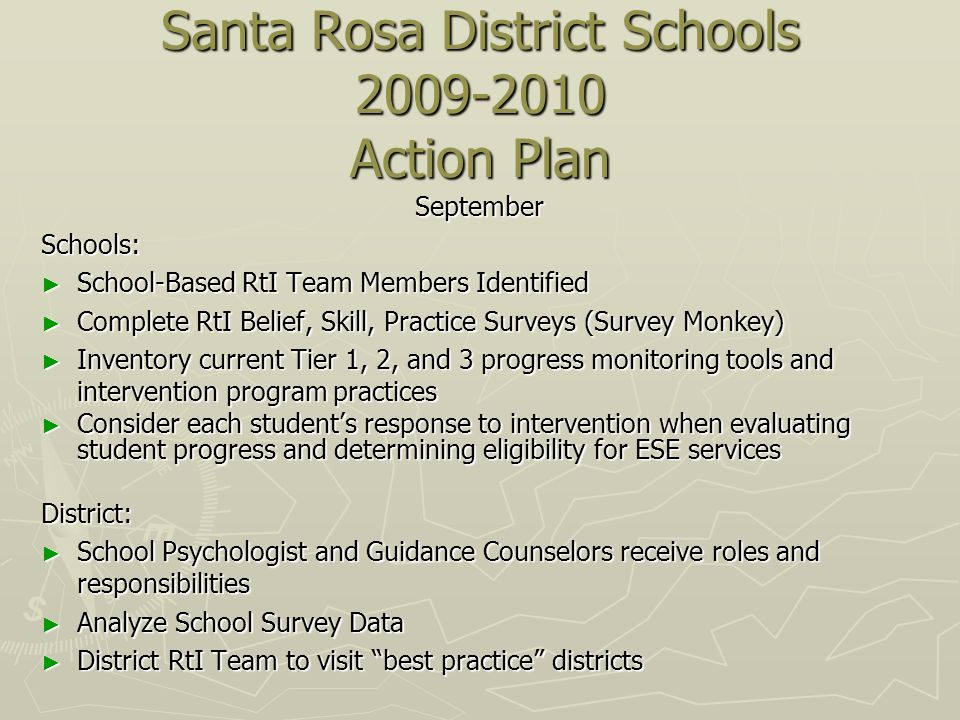 Santa Rosa District Schools Action Plan SeptemberSchools: School-Based RtI Team Members Identified School-Based RtI Team Members Identified Complete RtI Belief, Skill, Practice Surveys (Survey Monkey) Complete RtI Belief, Skill, Practice Surveys (Survey Monkey) Inventory current Tier 1, 2, and 3 progress monitoring tools and intervention program practices Inventory current Tier 1, 2, and 3 progress monitoring tools and intervention program practices Consider each students response to intervention when evaluating student progress and determining eligibility for ESE services Consider each students response to intervention when evaluating student progress and determining eligibility for ESE servicesDistrict: School Psychologist and Guidance Counselors receive roles and responsibilities School Psychologist and Guidance Counselors receive roles and responsibilities Analyze School Survey Data Analyze School Survey Data District RtI Team to visit best practice districts District RtI Team to visit best practice districts