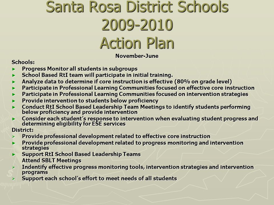 Santa Rosa District Schools 2009-2010 Action Plan November-JuneSchools: Progress Monitor all students in subgroups Progress Monitor all students in subgroups School Based RtI team will participate in initial training.