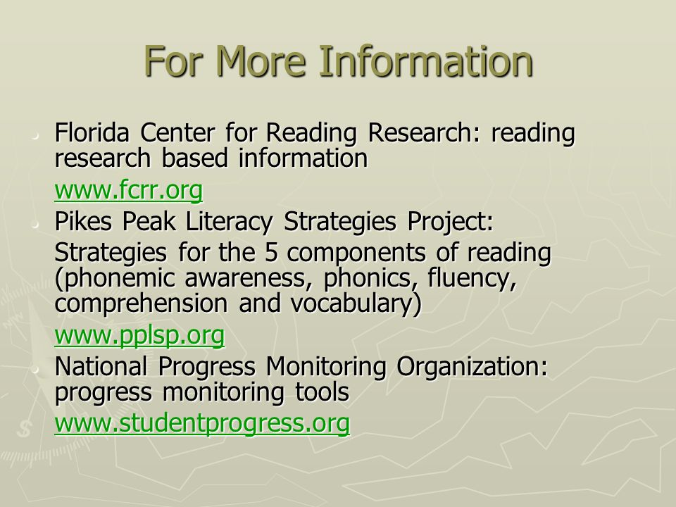 For More Information Florida Center for Reading Research: reading research based information Florida Center for Reading Research: reading research based information www.fcrr.org Pikes Peak Literacy Strategies Project: Pikes Peak Literacy Strategies Project: Strategies for the 5 components of reading (phonemic awareness, phonics, fluency, comprehension and vocabulary) www.pplsp.org National Progress Monitoring Organization: progress monitoring tools National Progress Monitoring Organization: progress monitoring tools www.studentprogress.org