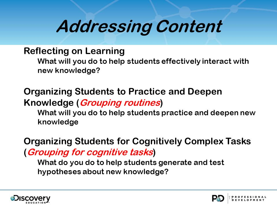 Addressing Content 11 Reflecting on Learning What will you do to help students effectively interact with new knowledge? Organizing Students to Practic