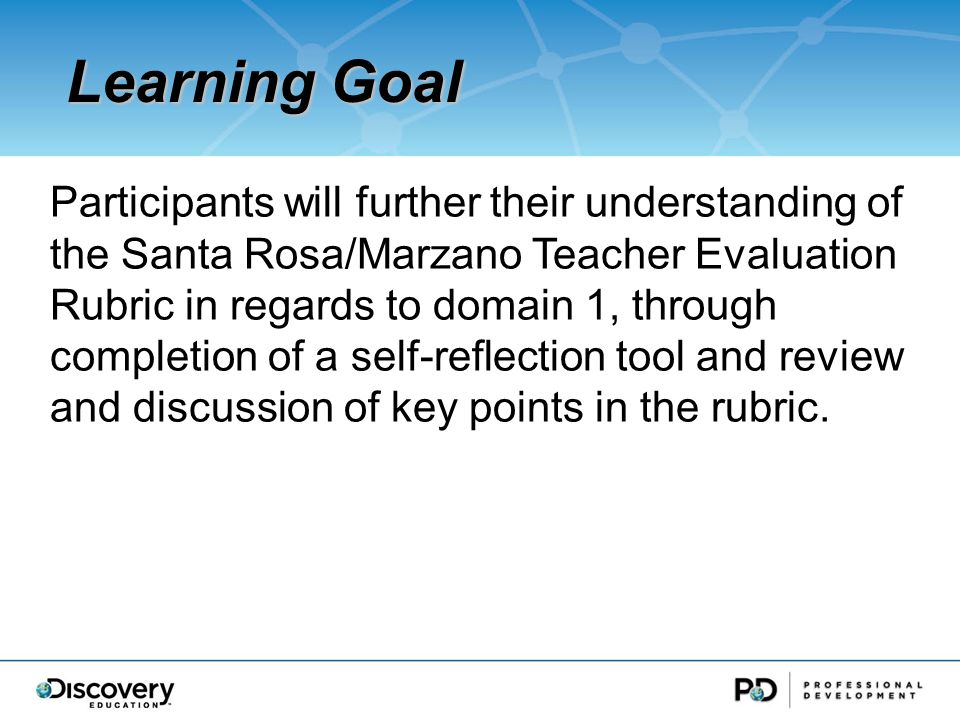 Participants will further their understanding of the Santa Rosa/Marzano Teacher Evaluation Rubric in regards to domain 1, through completion of a self