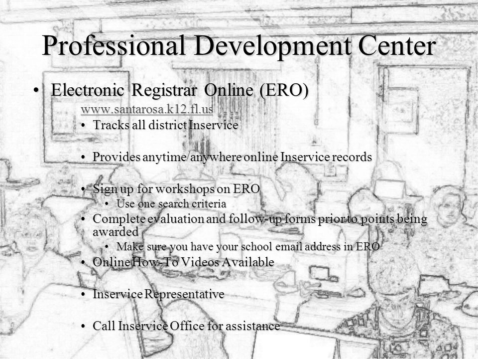Professional Development Center Electronic Registrar Online (ERO)Electronic Registrar Online (ERO)   Tracks all district InserviceTracks all district Inservice Provides anytime/anywhere online Inservice recordsProvides anytime/anywhere online Inservice records Sign up for workshops on EROSign up for workshops on ERO Use one search criteriaUse one search criteria Complete evaluation and follow-up forms prior to points being awardedComplete evaluation and follow-up forms prior to points being awarded Make sure you have your school  address in EROMake sure you have your school  address in ERO Online How-To Videos AvailableOnline How-To Videos Available Inservice RepresentativeInservice Representative Call Inservice Office for assistanceCall Inservice Office for assistance