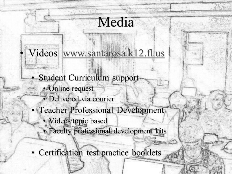 Media Videos www.santarosa.k12.fl.usVideos www.santarosa.k12.fl.uswww.santarosa.k12.fl.us Student Curriculum supportStudent Curriculum support Online requestOnline request Delivered via courierDelivered via courier Teacher Professional DevelopmentTeacher Professional Development Videos/topic basedVideos/topic based Faculty professional development kitsFaculty professional development kits Certification test practice bookletsCertification test practice booklets