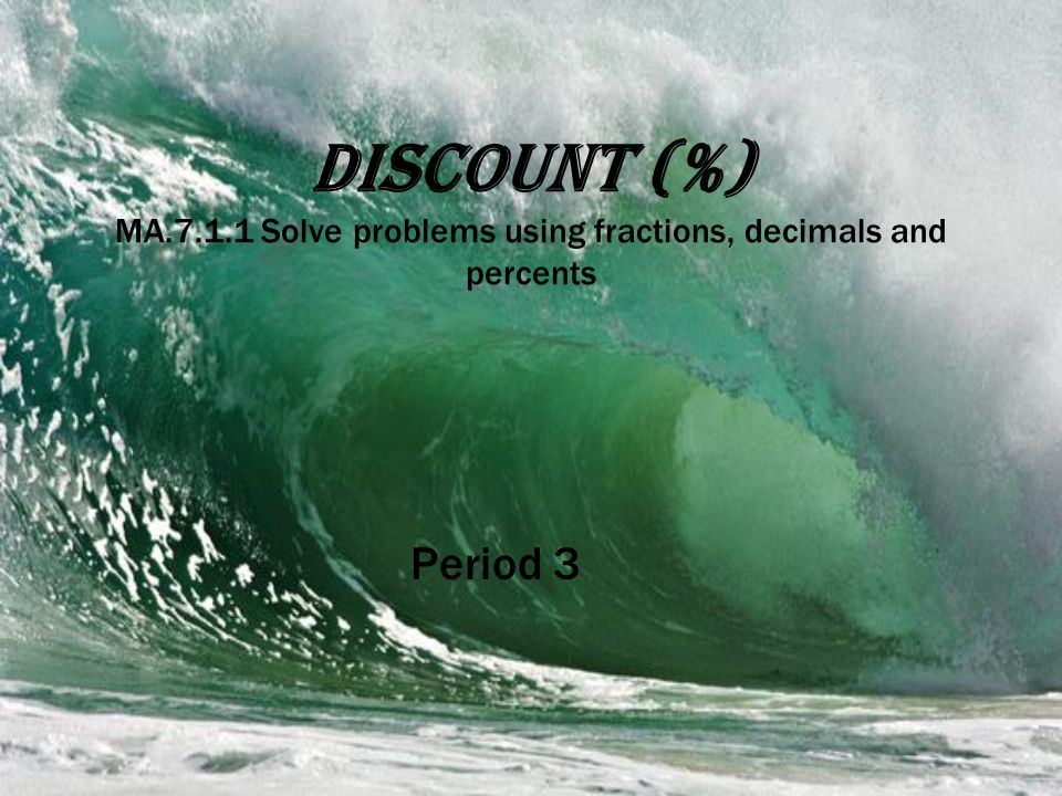 Discount (%) MA.7.1.1 Solve problems using fractions, decimals and percents Period 3
