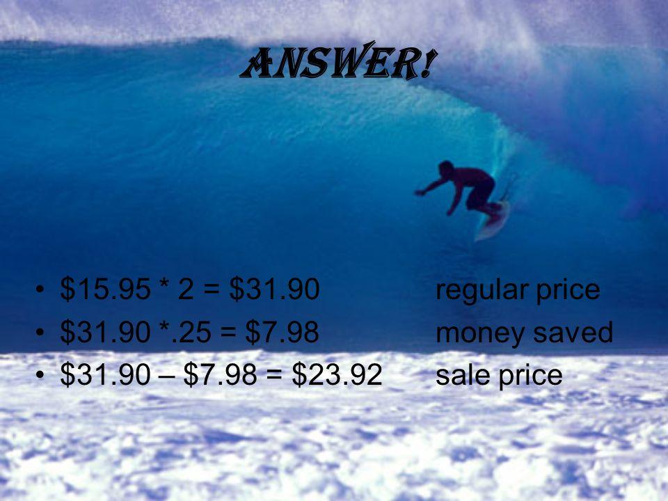 Answer! $15.95 * 2 = $31.90regular price $31.90 *.25 = $7.98money saved $31.90 – $7.98 = $23.92sale price