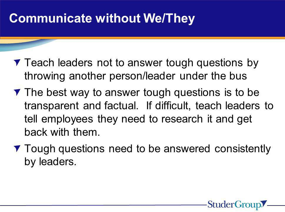 Communicate without We/They Teach leaders not to answer tough questions by throwing another person/leader under the bus The best way to answer tough q