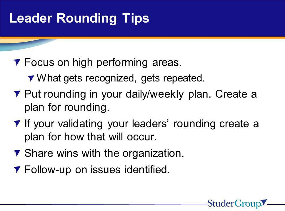 Leader Rounding Tips Focus on high performing areas. What gets recognized, gets repeated. Put rounding in your daily/weekly plan. Create a plan for ro