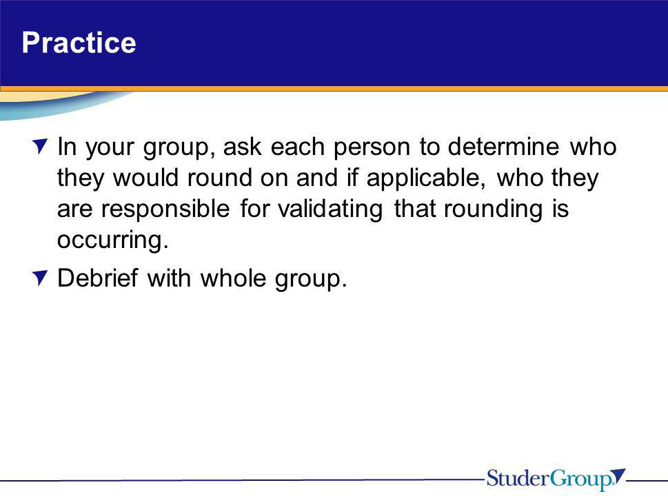Practice In your group, ask each person to determine who they would round on and if applicable, who they are responsible for validating that rounding