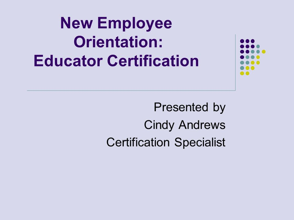 New Employee Orientation: Educator Certification Presented by Cindy Andrews Certification Specialist