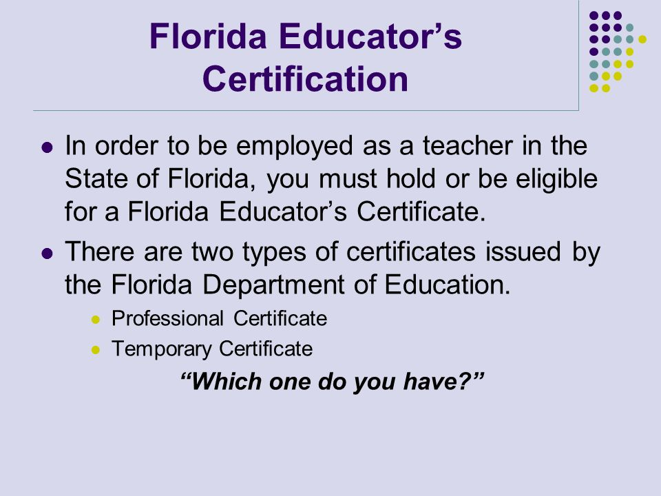 Florida Educators Certification In order to be employed as a teacher in the State of Florida, you must hold or be eligible for a Florida Educators Cer