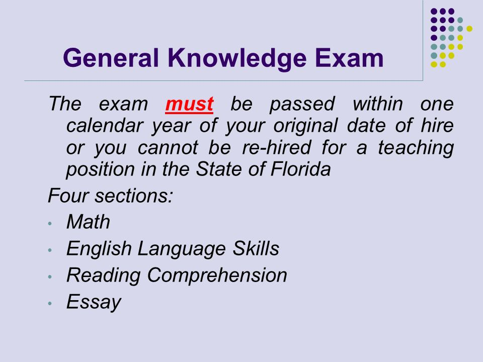 General Knowledge Exam The exam must be passed within one calendar year of your original date of hire or you cannot be re-hired for a teaching positio