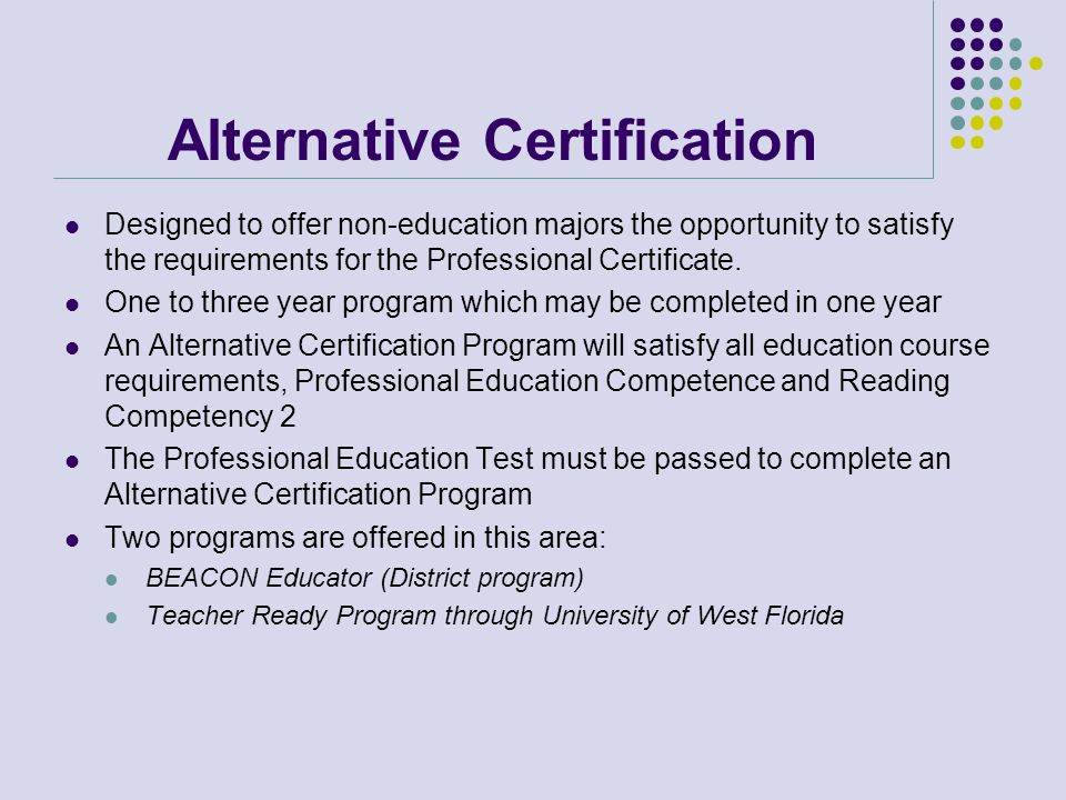 Alternative Certification Designed to offer non-education majors the opportunity to satisfy the requirements for the Professional Certificate. One to