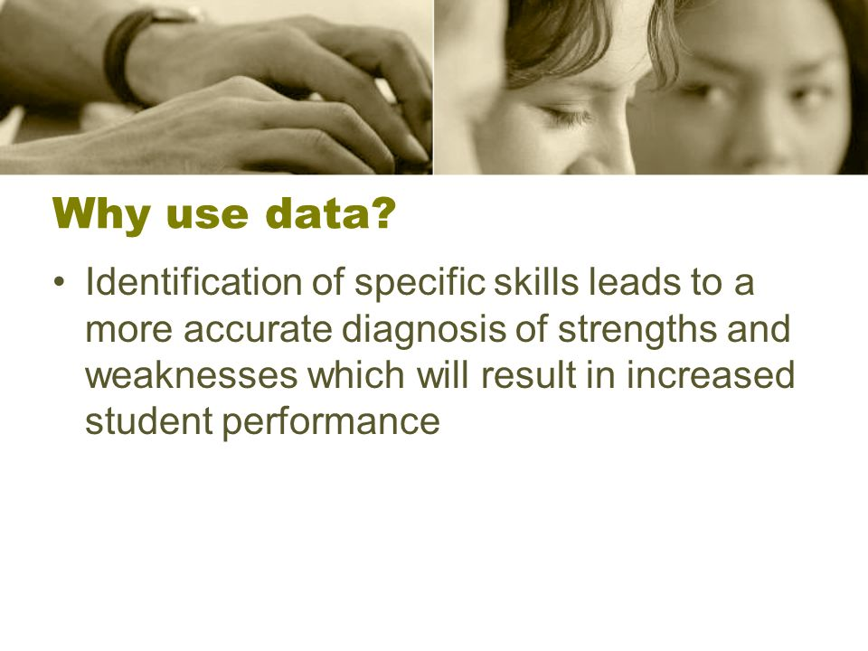 Data Considerations By basing instruction on the specific strengths and weakness (student needs), teachers become more effective