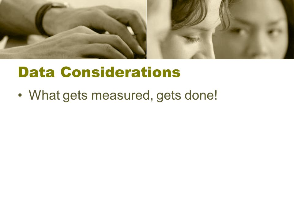 Data Considerations What gets measured, gets done!
