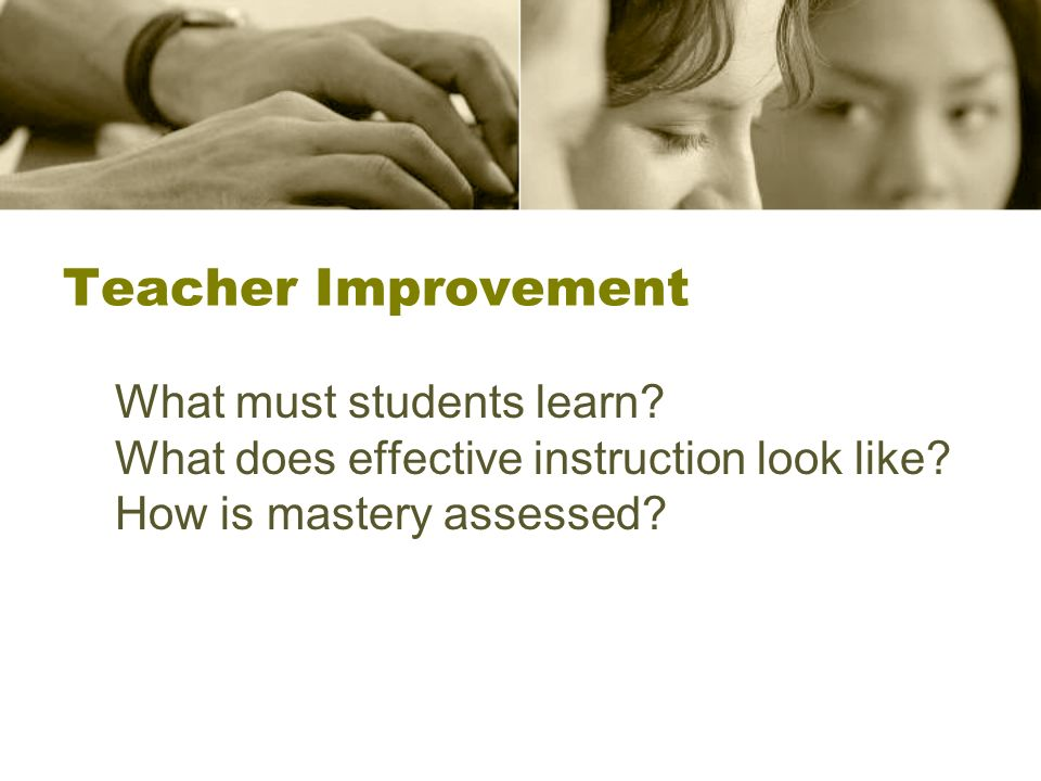 Teacher Improvement What must students learn. What does effective instruction look like.