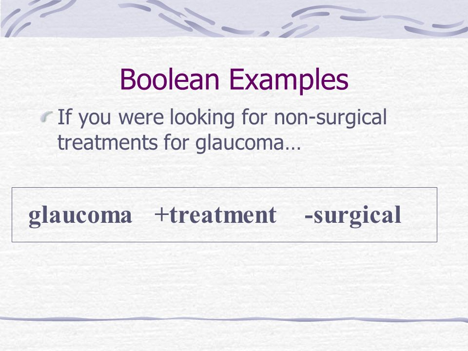 Boolean Examples If you were looking for non-surgical treatments for glaucoma… glaucoma +treatment -surgical