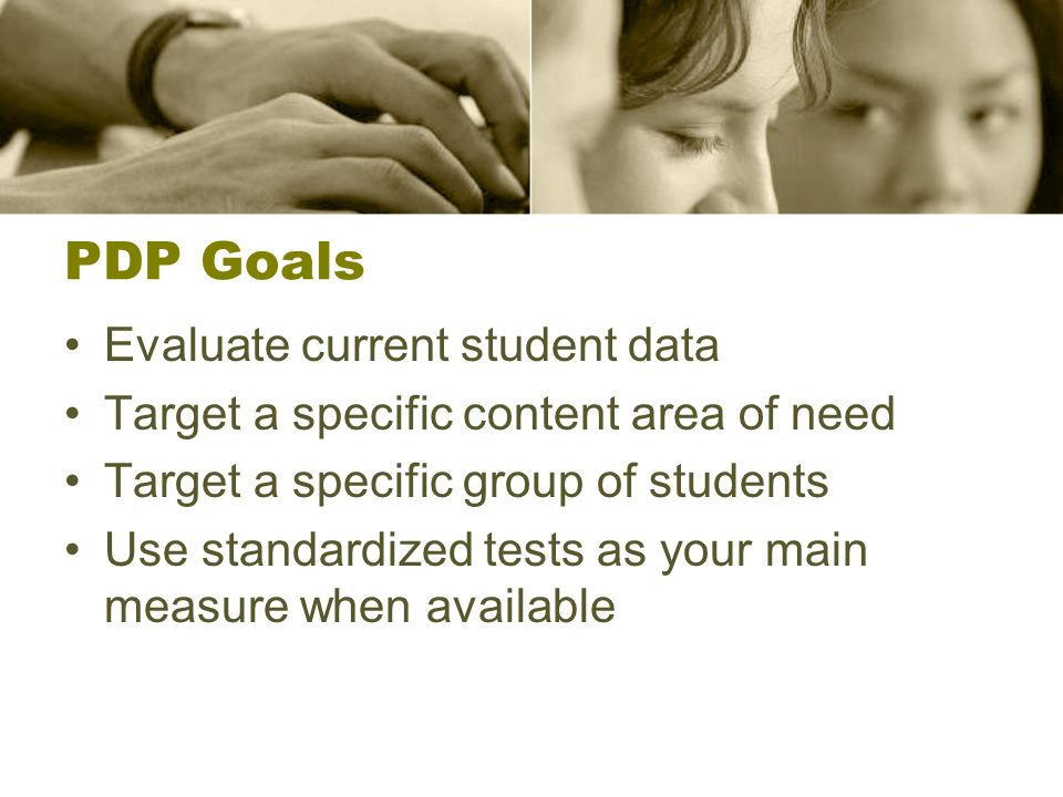 PDP Goals Evaluate current student data Target a specific content area of need Target a specific group of students Use standardized tests as your main measure when available