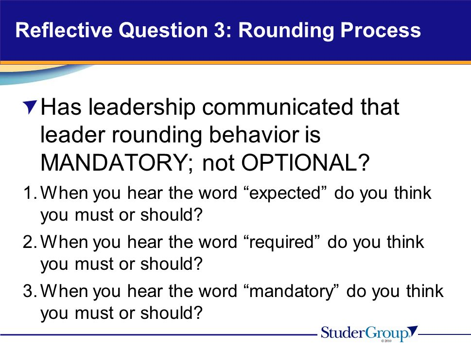 Reflective Question 3: Rounding Process Has leadership communicated that leader rounding behavior is MANDATORY; not OPTIONAL.