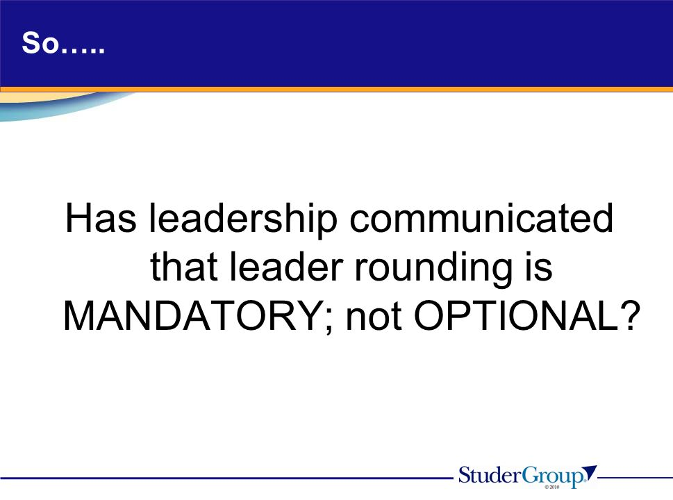 So….. Has leadership communicated that leader rounding is MANDATORY; not OPTIONAL