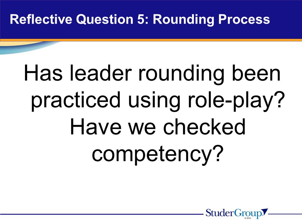 Reflective Question 5: Rounding Process Has leader rounding been practiced using role-play.