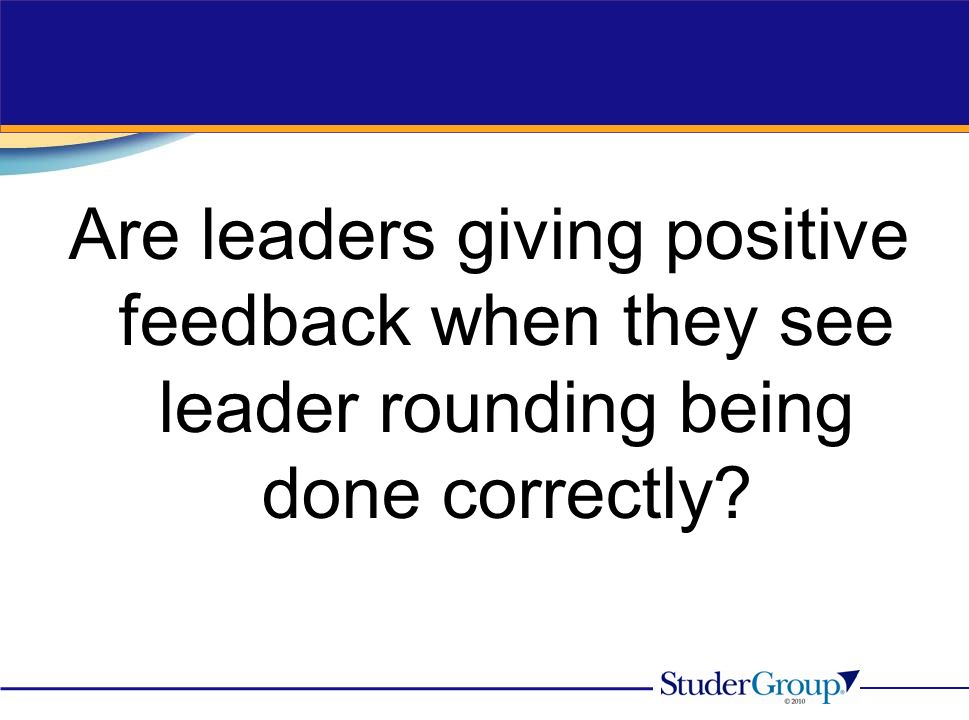 Are leaders giving positive feedback when they see leader rounding being done correctly