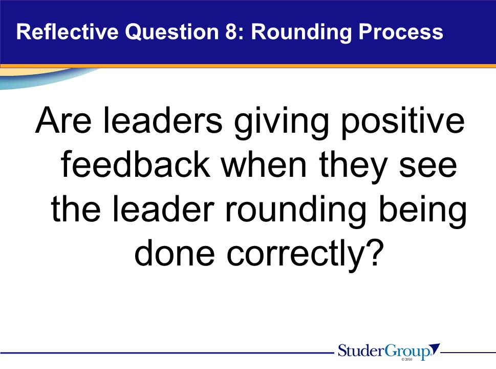Reflective Question 8: Rounding Process Are leaders giving positive feedback when they see the leader rounding being done correctly