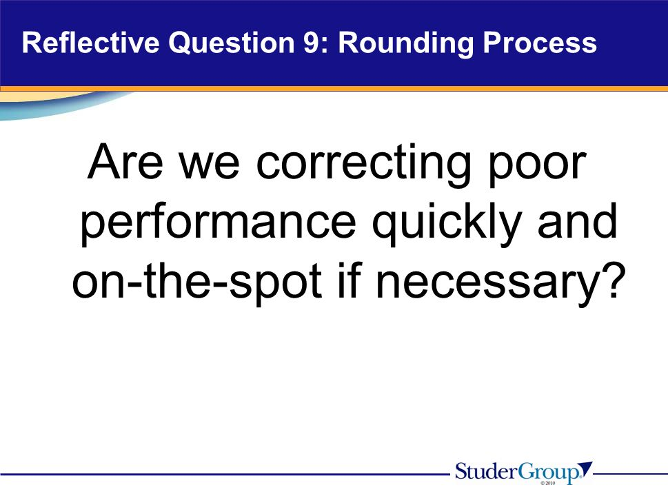 Reflective Question 9: Rounding Process Are we correcting poor performance quickly and on-the-spot if necessary