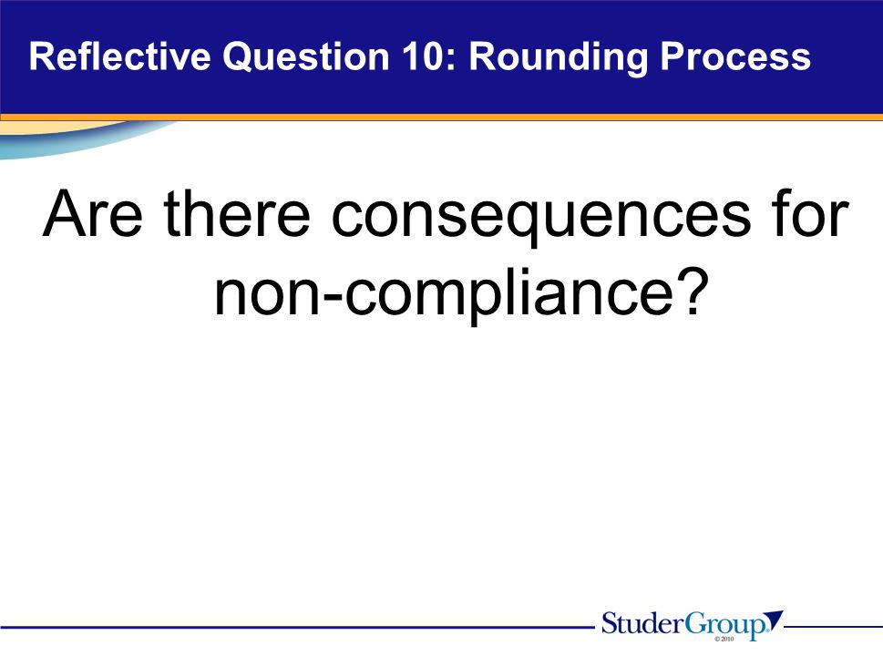 Reflective Question 10: Rounding Process Are there consequences for non-compliance